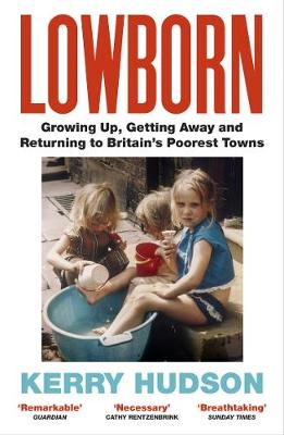 Lowborn : Growing Up, Getting Away and Returning to Britain's Poorest Towns