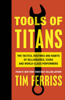Picture of Tools of Titans : The Tactics, Routines, and Habits of Billionaires, Icons, and World-Class Performers