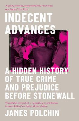 Indecent Advances : A Hidden History of True Crime and Prejudice Before Stonewall