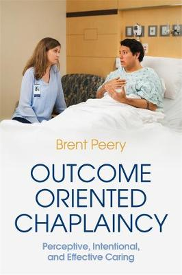Outcome Oriented Chaplaincy : Perceptive, Intentional, and Effective Caring
