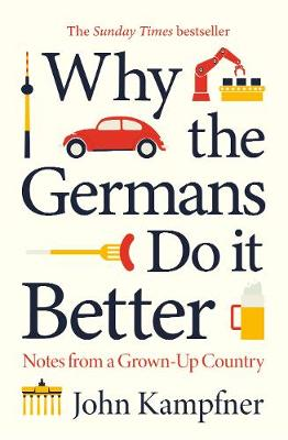 Why the Germans Do it Better : Notes from a Grown-Up Country