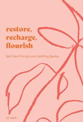 Restore, Recharge, Flourish - 52 Cards : Self-Care Prompts and Uplifting Quotes