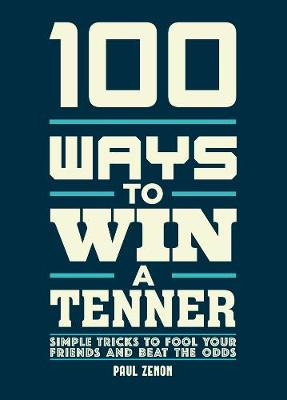 Picture of 100 Ways to Win a Tenner : Simple Tricks to Fool your Friends and Beat the Odds