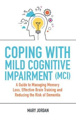 Coping with Mild Cognitive Impairment (MCI) : A Guide to Managing Memory Loss, Effective Brain Training and Reducing the Risk of Dementia