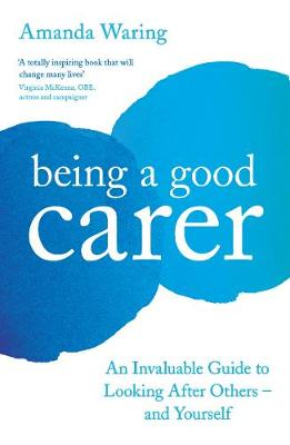 Being A Good Carer : An Invaluable Guide to Looking After Others - And Yourself