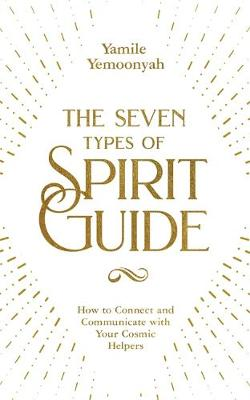 The Seven Types of Spirit Guide : How to Connect and Communicate with Your Cosmic Helpers