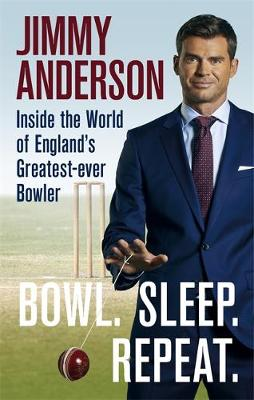 Bowl. Sleep. Repeat. : Inside the World of England's Greatest-Ever Bowler