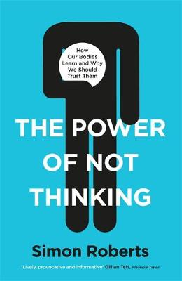 The Power of Not Thinking : How Our Bodies Learn and Why We Should Trust Them