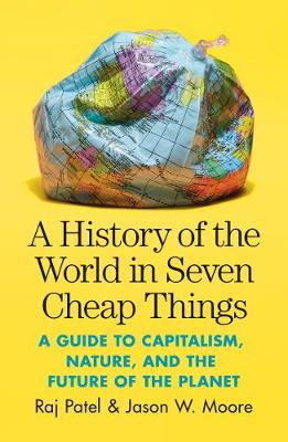 Picture of A History of the World in Seven Cheap Things : A Guide to Capitalism, Nature, and the Future of the Planet