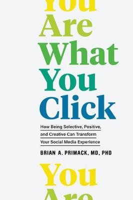 You Are What You Click : How Being Selective, Positive, and Creative Can Transform Your Social Media Experience