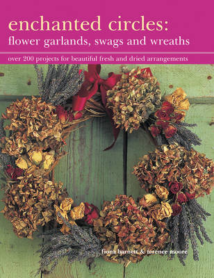 Enchanted Circles: Flower Garlands, Swags and Wreaths : Over 200 Projects for Beautiful Fresh and Dried Arrangements
