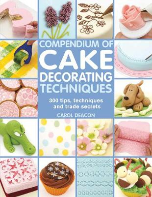 Compendium of Cake Decorating Techniques : 300 Tips, Techniques and Trade Secrets