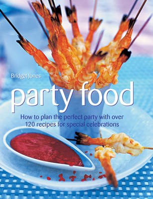Party Food : How to Plan the Perfect Party with Over 120 Recipes for Special Celebrations