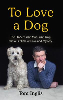 To Love a Dog : The Story of One Man, One Dog, and a Lifetime of Love and Mystery