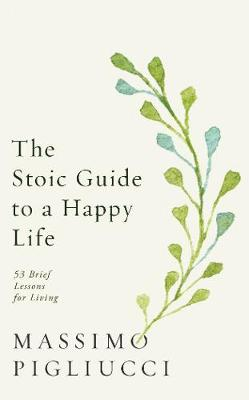 The Stoic Guide to a Happy Life : 53 Brief Lessons for Living