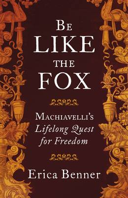 Picture of Be Like the Fox : Machiavelli's Lifelong Quest for Freedom