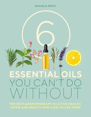 Picture of 6 Essential Oils You Can't Do Without : The Best Aromatherapy Oils for Health, Home and Beauty and How to Use Them