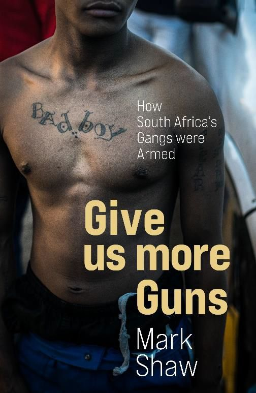 Give Us More Guns : How South Africa's Gangs Were Armed