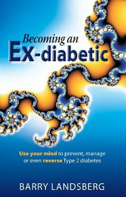 Becoming an Ex-Diabetic : Use Your Mind to Prevent, Manage or Even Reverse Type 2 Diabetes