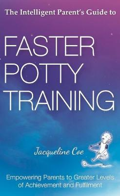 The Intelligent Parent's Guide to Faster Potty Training : Empowering Parents to Greater Levels of Achievement and Fulfilment