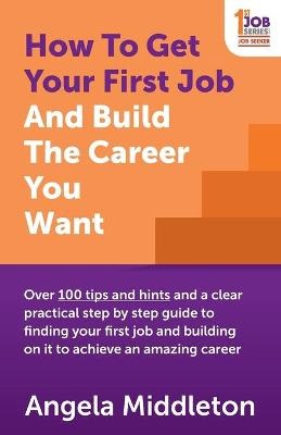 Picture of How To Get Your First Job And Build The Career You Want : Over 100 tips and hints and a clear practical step by step guide to finding your first job and building on it to achieve an amazing career