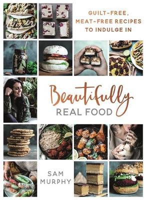 Picture of Beautifully Real Food : VEGAN MEALS YOU'LL LOVE TO EAT: Guilt-free, Meat-free Recipes to Indulge In
