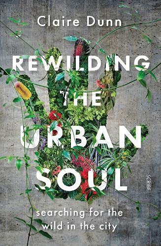 Rewilding the Urban Soul : searching for the wild in the city