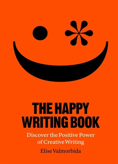 The Happy Writing Book : Discover the Positive Power of Creative Writing