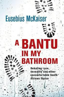 Picture of A bantu in my bathroom : Debating race, sexuality and other uncomfortable South African topics