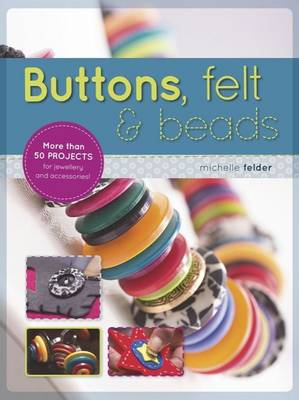 Buttons, Felt & Beads : More Than 50 Projects for Jewellery and Accessories