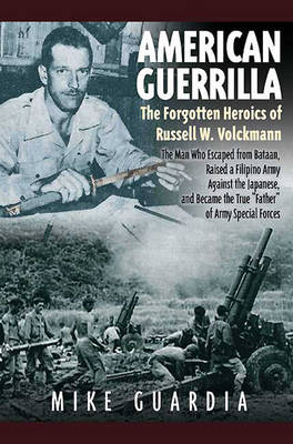 """Picture of American Guerrilla: the Forgotten Heroics of Russell W. Volckmann : The Man Who Escaped from Bataan, Raised a Filipino Army Against the Japanese, and Became """"Father"""" of Special Forces"""