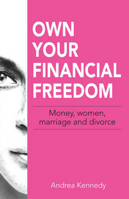 Own Your Financial Freedom : Money, Women, Marriage and Divorce